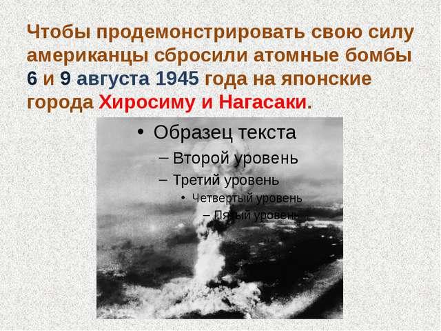 Чтобы продемонстрировать свою силу американцы сбросили атомные бомбы 6 и 9 ав...