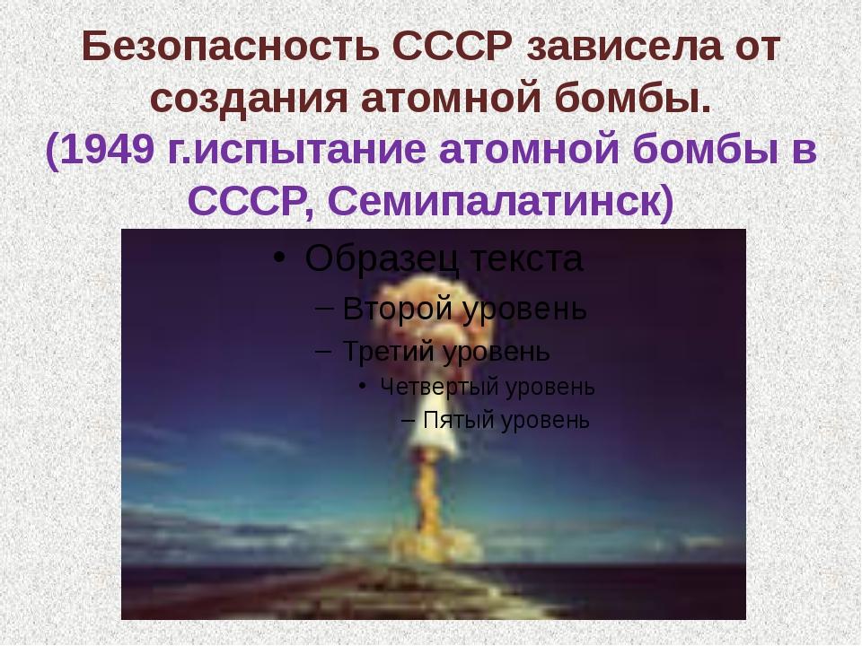 Безопасность СССР зависела от создания атомной бомбы. (1949 г.испытание атомн...