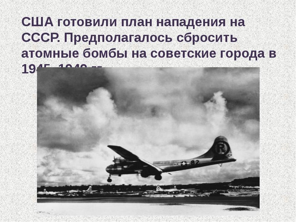 США готовили план нападения на СССР. Предполагалось сбросить атомные бомбы на...