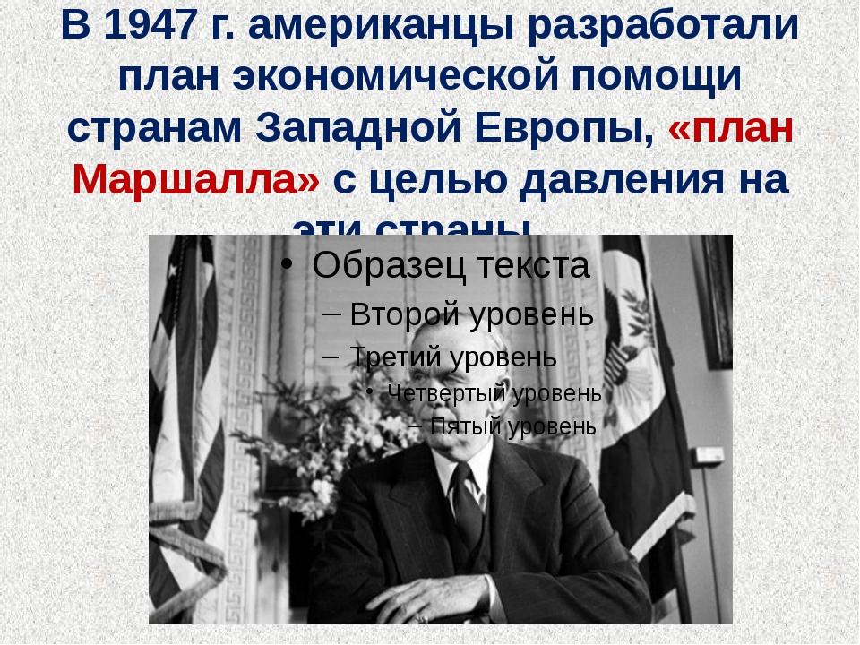 В 1947 г. американцы разработали план экономической помощи странам Западной Е...