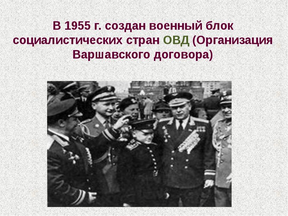 В 1955 г. создан военный блок социалистических стран ОВД (Организация Варшавс...