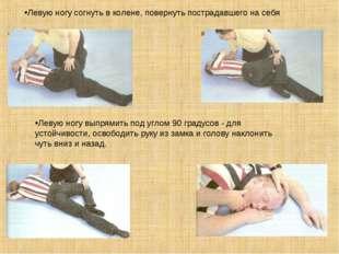 Левую ногу согнуть в колене, повернуть пострадавшего на себя . Левую ногу вы