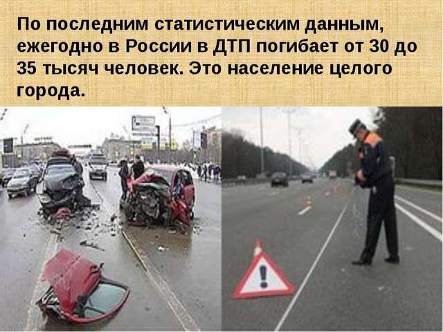 По последним статистическим данным, ежегодно в России в ДТП погибает от 30 до...
