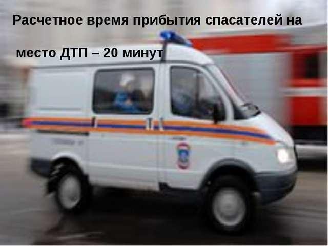 Расчетное время прибытия спасателей на место ДТП – 20 минут