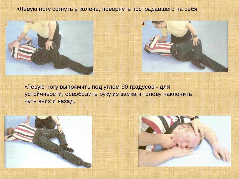 Левую ногу согнуть в колене, повернуть пострадавшего на себя . Левую ногу вы...
