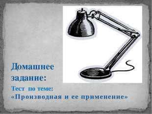 Домашнее задание: Тест по теме: «Производная и ее применение»