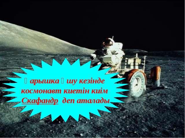 Ғарышка ұшу кезінде космонавт киетін киім Скафандр деп аталады