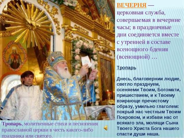 ВЕЧЕРНЯ — церковная служба, совершаемая в вечерние часы; в праздничные дни со...