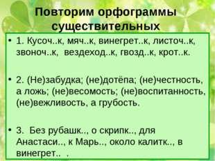 Повторим орфограммы существительных 1. Кусоч..к, мяч..к, винегрет..к, листоч.