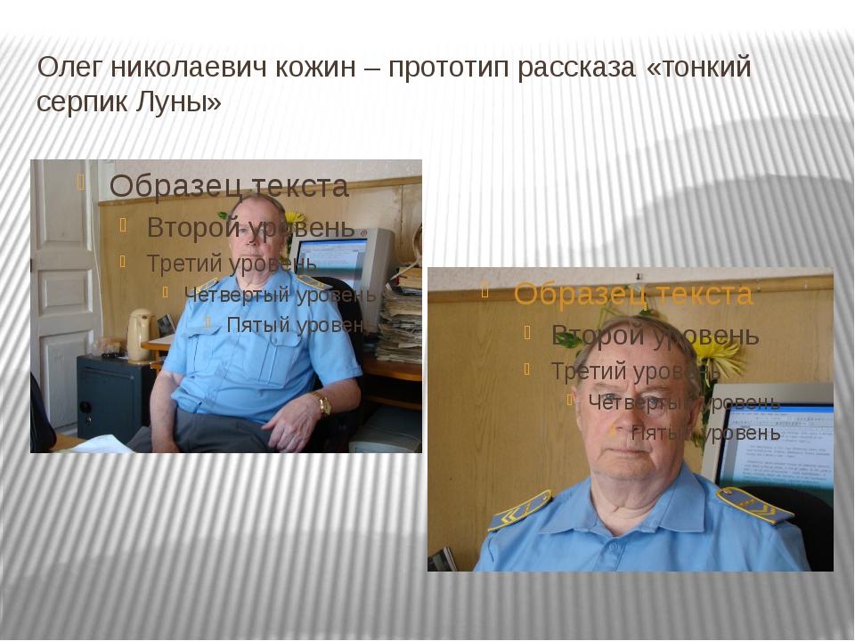 Олег николаевич кожин – прототип рассказа «тонкий серпик Луны»