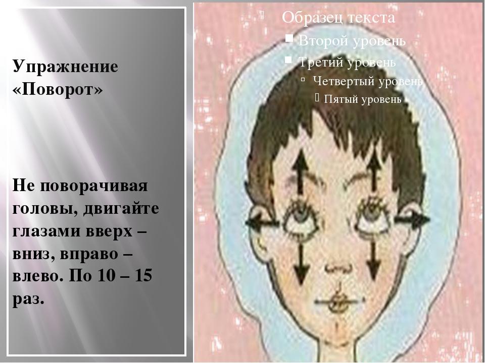 Упражнение «Поворот» Не поворачивая головы, двигайте глазами вверх – вниз, в...