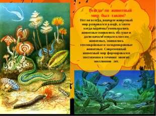 Всегда ли животный мир был таким? Нет не всегда, вначале животный мир развив
