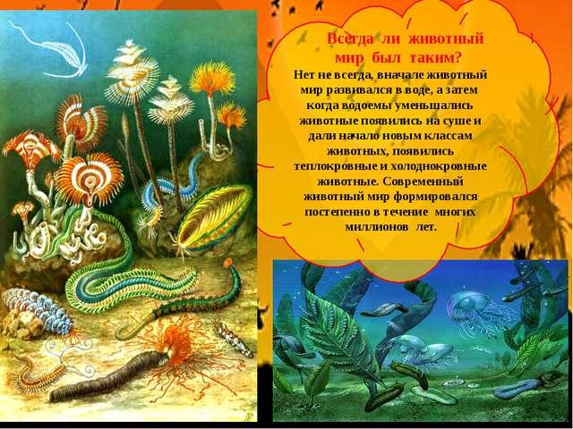 Всегда ли животный мир был таким? Нет не всегда, вначале животный мир развив...