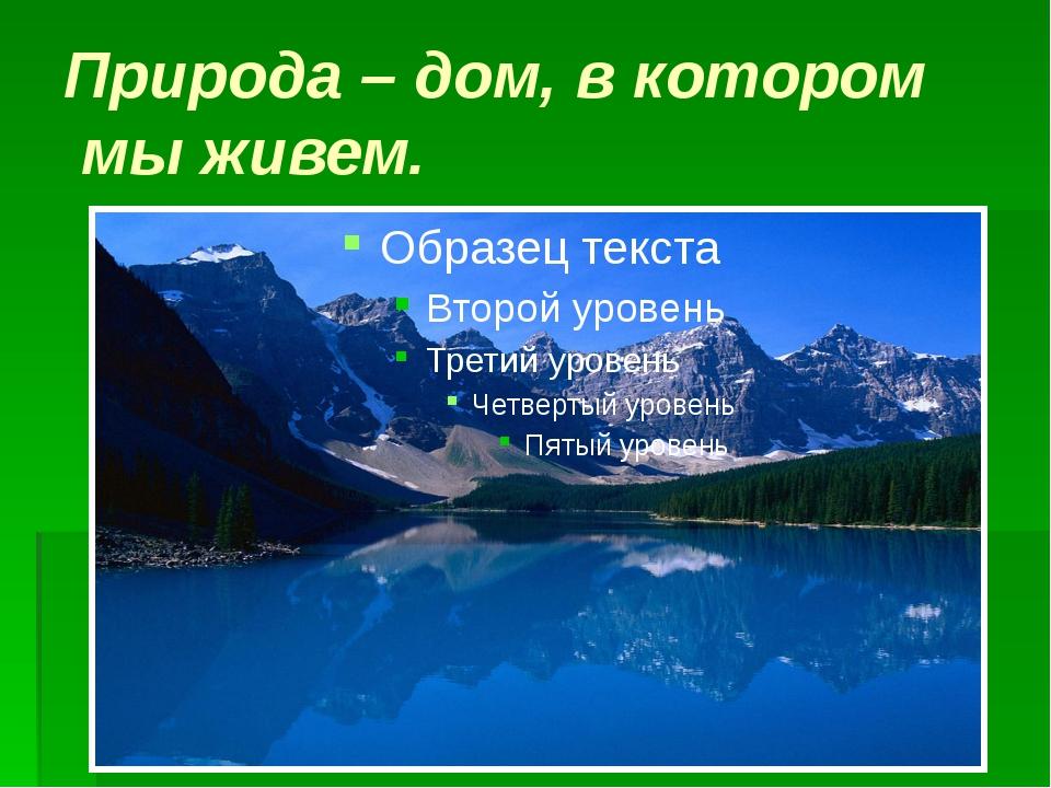 Природа – дом, в котором мы живем.