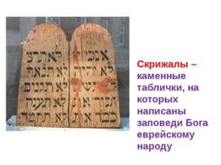 Скрижалы – каменные таблички, на которых написаны заповеди Бога еврейскому на