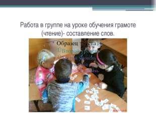 Работа в группе на уроке обучения грамоте (чтение)- составление слов.