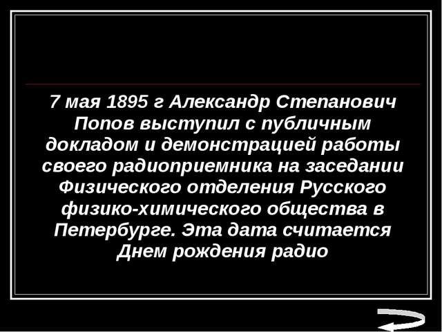 7 мая 1895 г Александр Степанович Попов выступил с публичным докладом и демон...