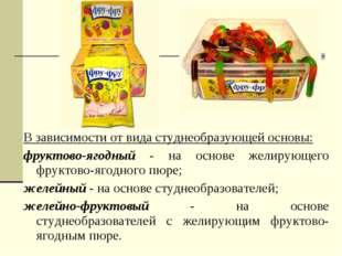 В зависимости от вида студнеобразующей основы: фруктово-ягодный - на основе ж