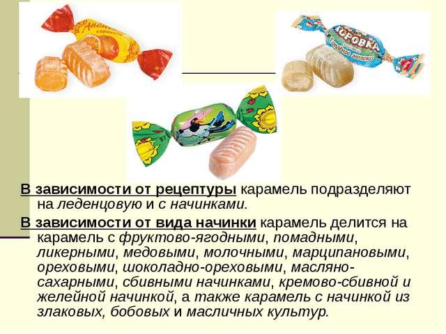 В зависимости от рецептуры карамель подразделяют на леденцовую и с начинками....