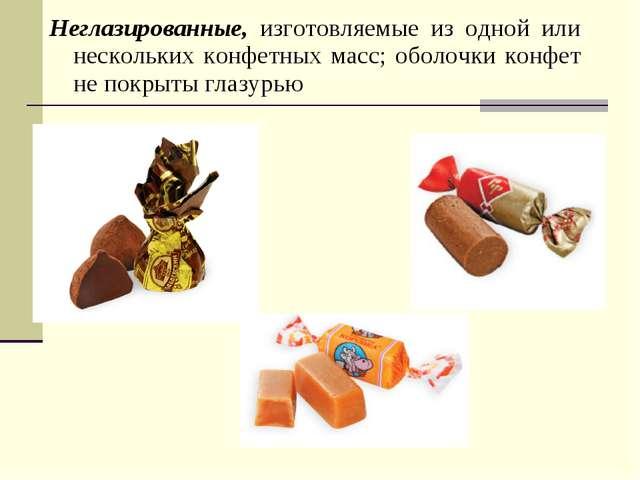 Неглазированные, изготовляемые из одной или нескольких конфетных масс; оболоч...