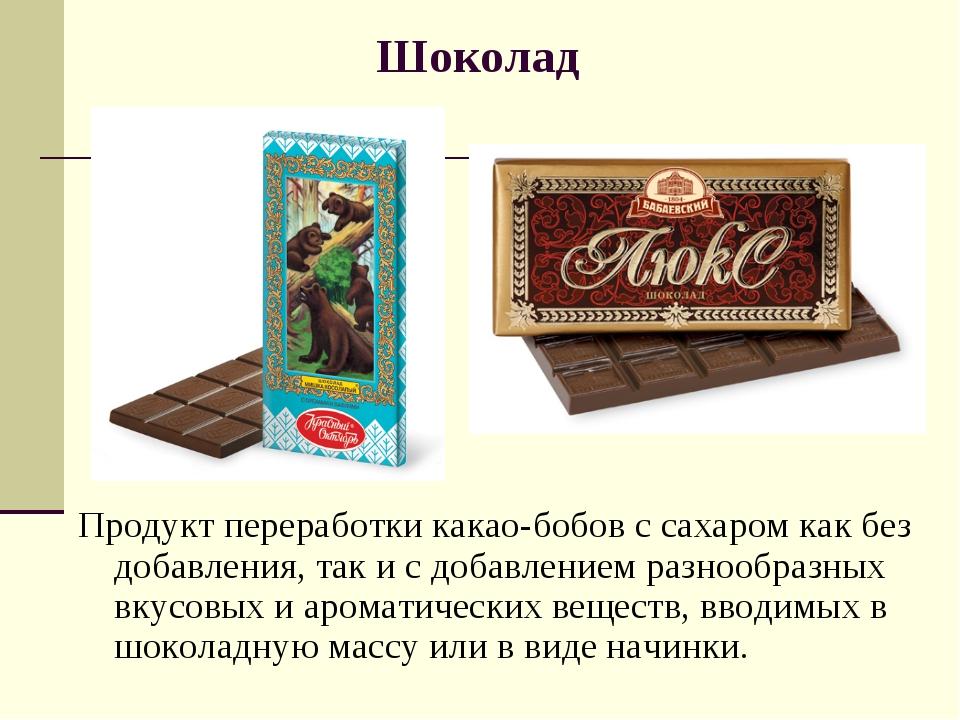Шоколад Продукт переработки какао-бобов с сахаром как без добавления, так и с...