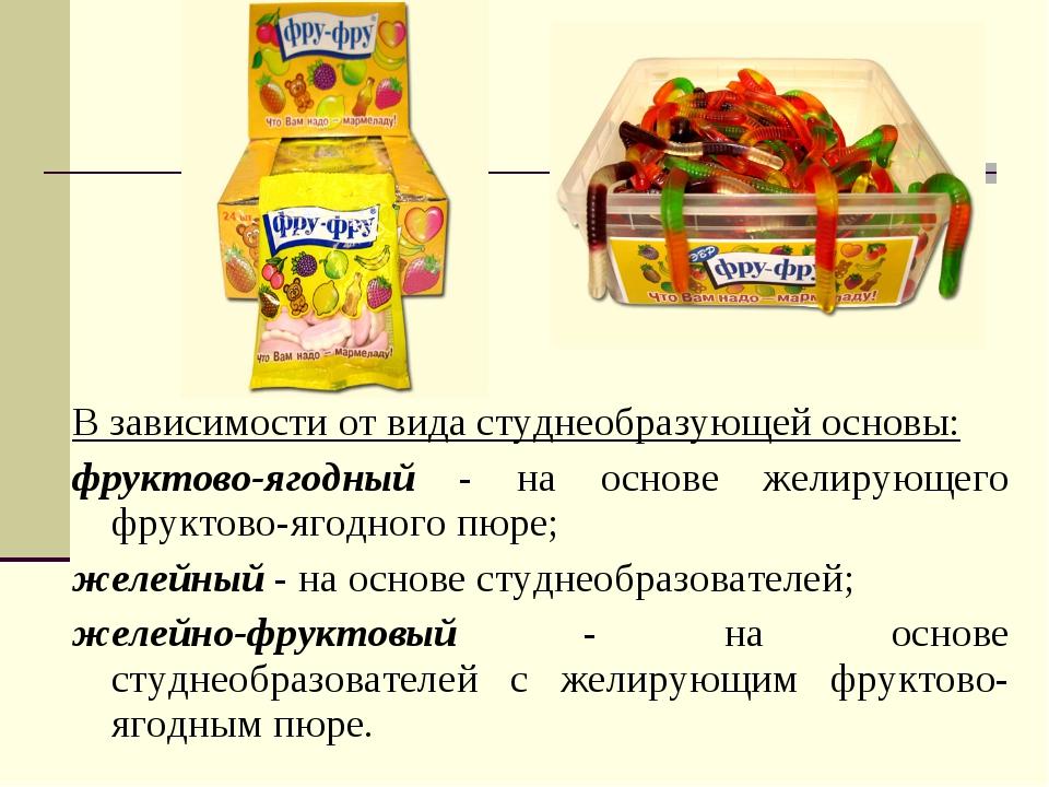 В зависимости от вида студнеобразующей основы: фруктово-ягодный - на основе ж...