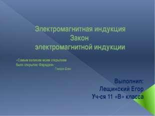Электромагнитная индукция Закон электромагнитной индукции Выполнил: Лещинский