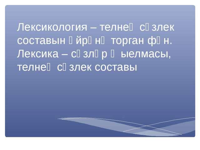 Лексикология – телнең сүзлек составын өйрәнә торган фән. Лексика – сүзләр җые...