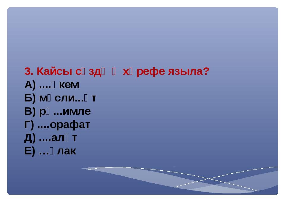 3. Кайсы сүздә һ хәрефе языла? А) ....өкем Б) мәсли...әт В) рә...имле Г) .......