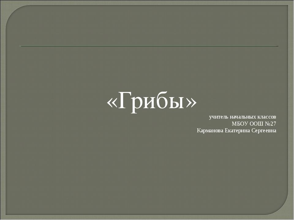 «Грибы» учитель начальных классов МБОУ ООШ №27 Карманова Екатерина Сергеевна
