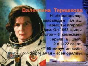 Валентина Терешкова Нәзік жандылар арасында ең алғаш ғарышты игерген адам. Ол