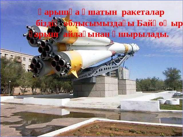 Ғарышқа ұшатын ракеталар біздің облысымыздағы Байқоңыр ғарыш айлағынан ұшыры...