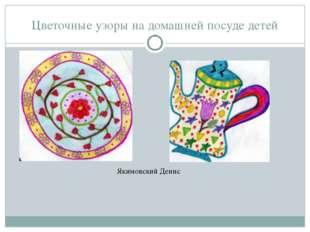 Цветочные узоры на домашней посуде детей Якимовский Денис