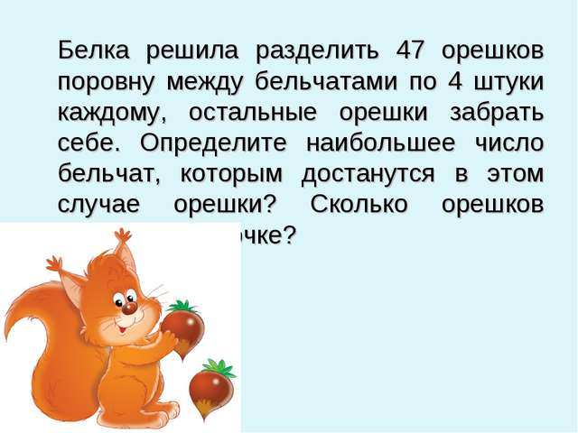 Белка решила разделить 47 орешков поровну между бельчатами по 4 штуки каждом...