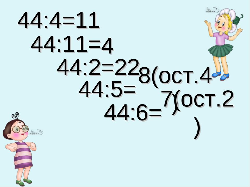 44:4= 11 44:11= 4 44:2= 22 44:5= 8(ост.4) 44:6= 7(ост.2)