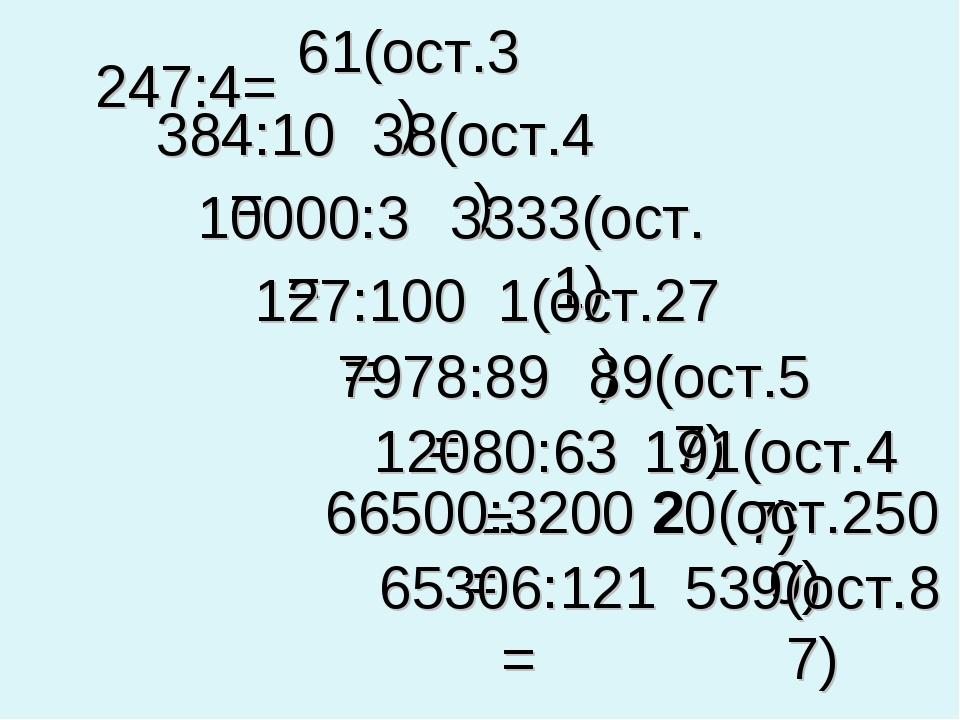 247:4= 61(ост.3) 384:10= 38(ост.4) 10000:3= 3333(ост.1) 127:100= 1(ост.27) 79...