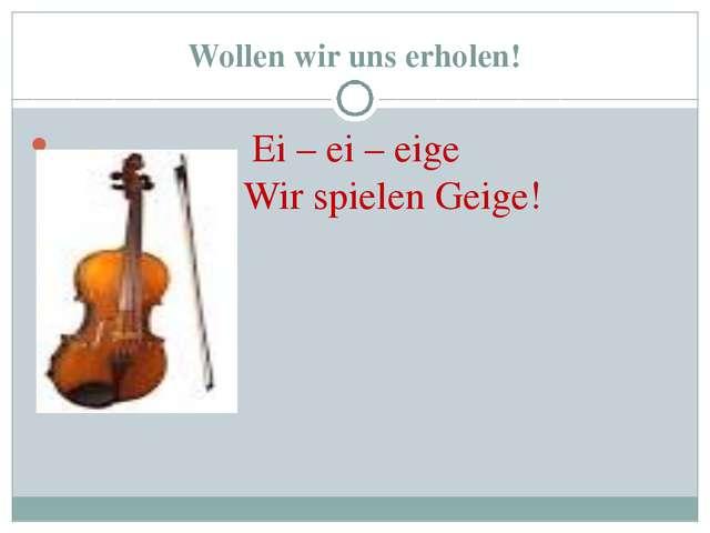 Wollen wir uns erholen! Ei – ei – eige Wir spielen Geige!
