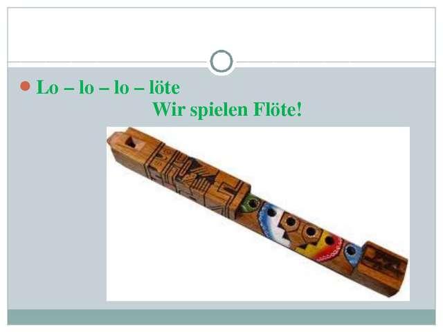 Lo – lo – lo – löte Wir spielen Flöte!