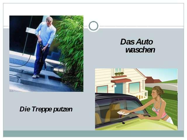 Die Treppe putzen Das Auto waschen