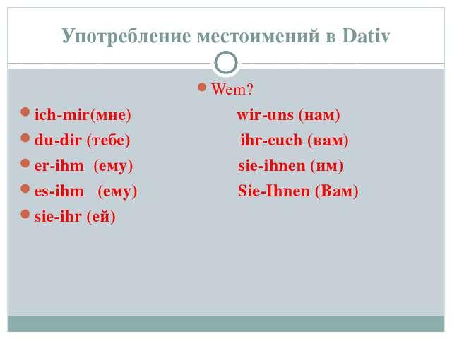 Употребление местоимений в Dativ Wem? ich-mir(мне) wir-uns (нам) du-dir (тебе...