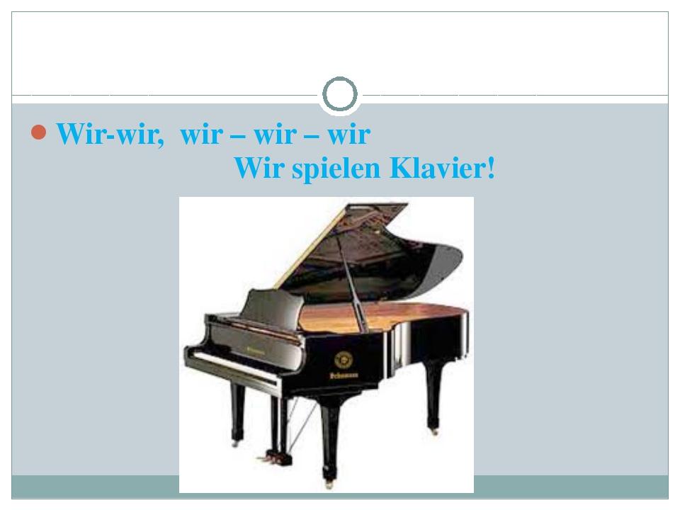 Wir-wir, wir – wir – wir Wir spielen Klavier!
