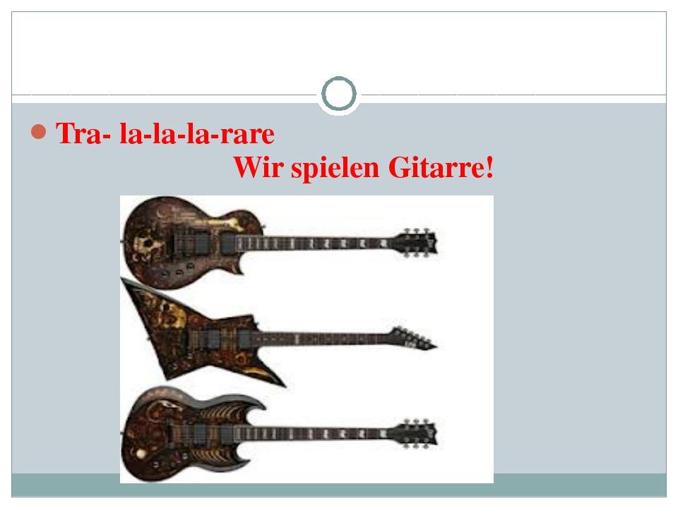Tra- la-la-la-rare Wir spielen Gitarre!