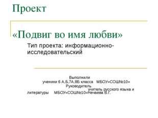 Проект «Подвиг во имя любви» Тип проекта: информационно-исследовательский Вып