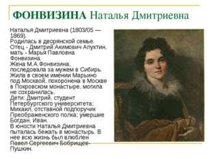 ФОНВИЗИНА Наталья Дмитриевна Наталья Дмитриевна (1803/05 —1869). Родилась в д