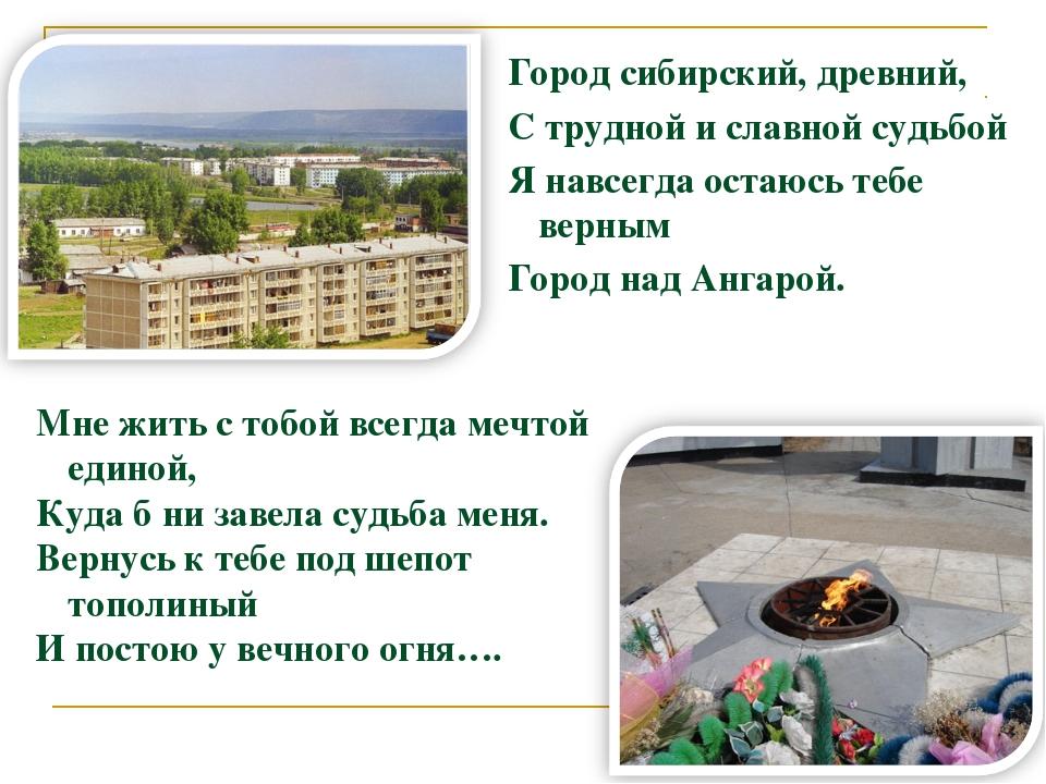Город сибирский, древний, С трудной и славной судьбой Я навсегда остаюсь тебе...