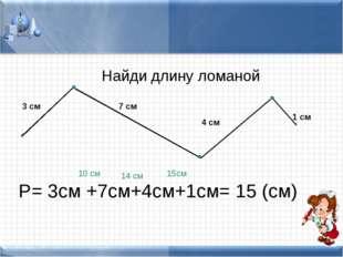 3 см 7 см 4 см 1 см Найди длину ломаной Р= 3см +7см+4см+1см= 15 (см) 10 см 14
