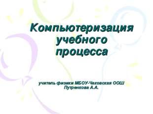 Компьютеризация учебного процесса учитель физики МБОУ-Чеховская ООШ Путренков