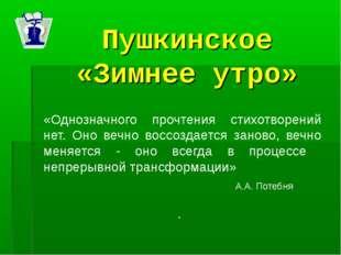 Пушкинское «Зимнее утро» «Однозначного прочтения стихотворений нет. Оно вечно
