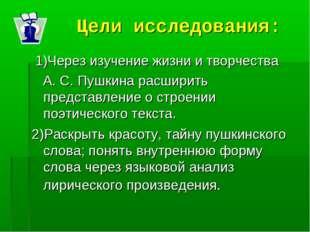 Цели исследования: 1)Через изучение жизни и творчества А. С. Пушкина расширит