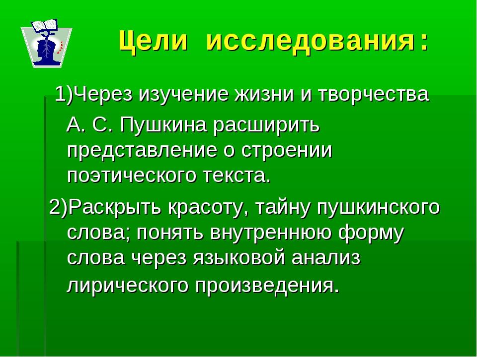 Цели исследования: 1)Через изучение жизни и творчества А. С. Пушкина расширит...